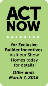 Act Now for exclusive builder incentives. Offer expires March 7, 2015.